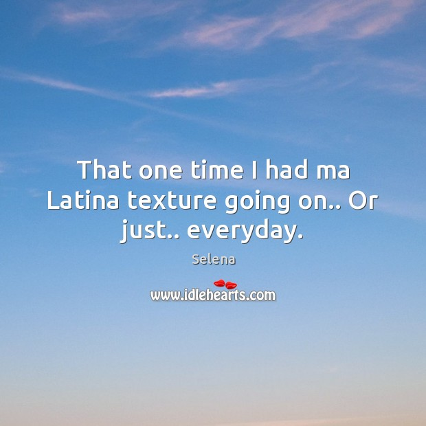 That one time I had ma Latina texture going on.. Or just.. everyday. Selena Picture Quote