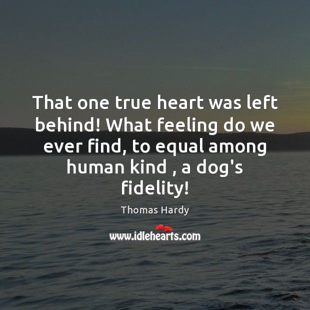 That one true heart was left behind! What feeling do we ever Thomas Hardy Picture Quote