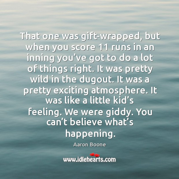 That one was gift-wrapped, but when you score 11 runs in an inning you've got to do a lot of things right. Aaron Boone Picture Quote