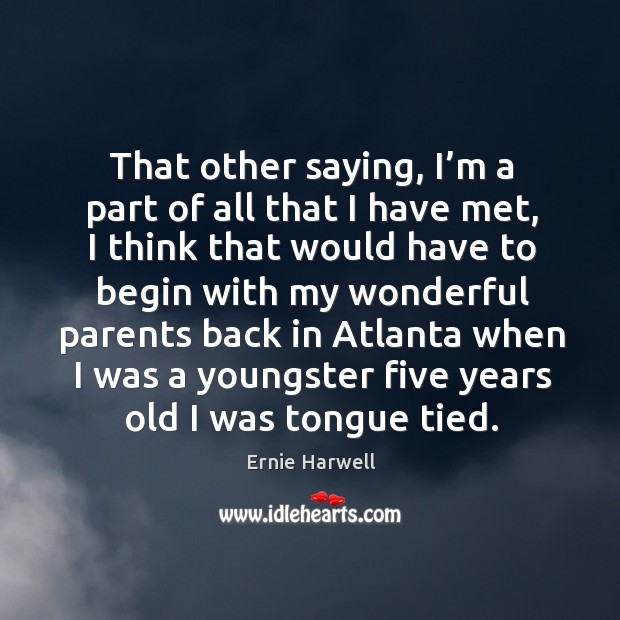 That other saying, I'm a part of all that I have met, I think that would have to begin Ernie Harwell Picture Quote