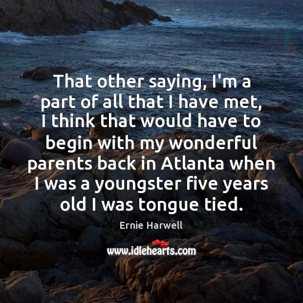 That other saying, I'm a part of all that I have met, Ernie Harwell Picture Quote