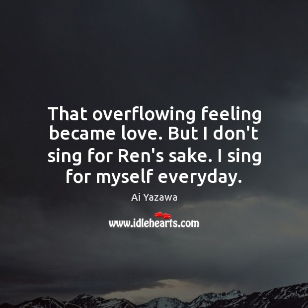 That overflowing feeling became love. But I don't sing for Ren's sake. Ai Yazawa Picture Quote