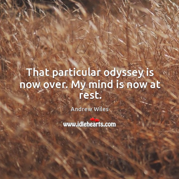 That particular odyssey is now over. My mind is now at rest. Andrew Wiles Picture Quote
