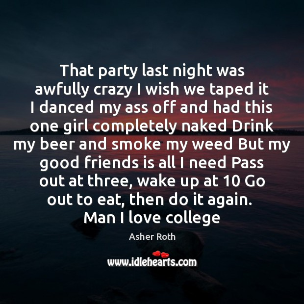 That party last night was awfully crazy I wish we taped it Image