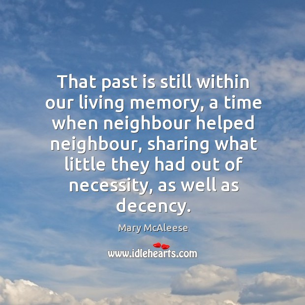 That past is still within our living memory, a time when neighbour helped neighbour, sharing what little Mary McAleese Picture Quote