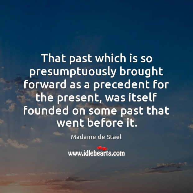 That past which is so presumptuously brought forward as a precedent for Madame de Stael Picture Quote