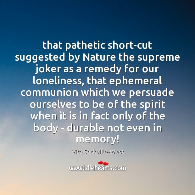 That pathetic short-cut suggested by Nature the supreme joker as a remedy Vita Sackville-West Picture Quote