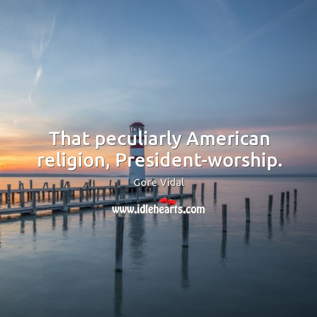 That peculiarly American religion, President-worship. Image
