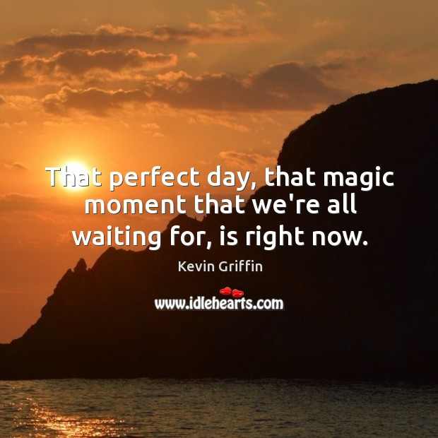 Image, That perfect day, that magic moment that we're all waiting for, is right now.