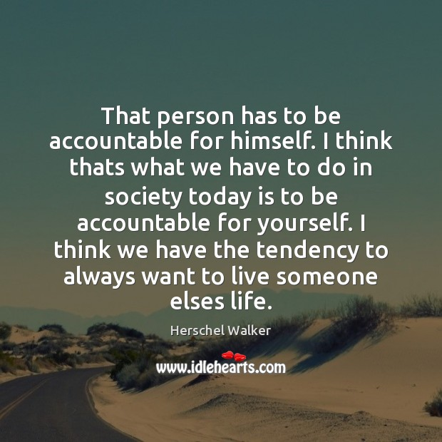That person has to be accountable for himself. I think thats what Image