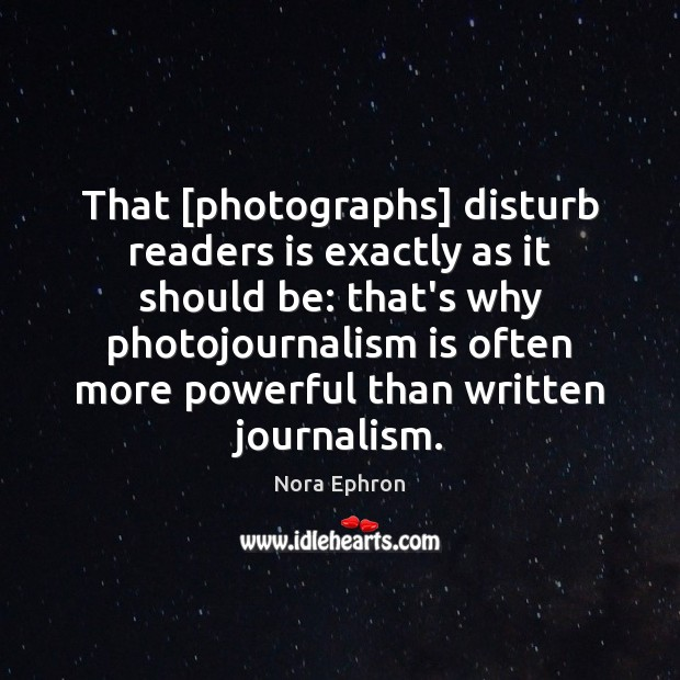 That [photographs] disturb readers is exactly as it should be: that's why Nora Ephron Picture Quote