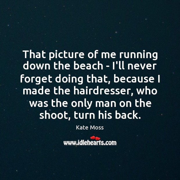 That picture of me running down the beach – I'll never forget Kate Moss Picture Quote