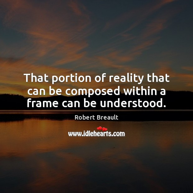 That portion of reality that can be composed within a frame can be understood. Image