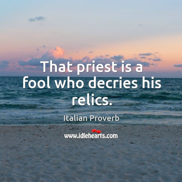 That priest is a fool who decries his relics. Image