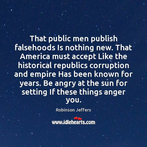 That public men publish falsehoods Is nothing new. That America must accept Robinson Jeffers Picture Quote