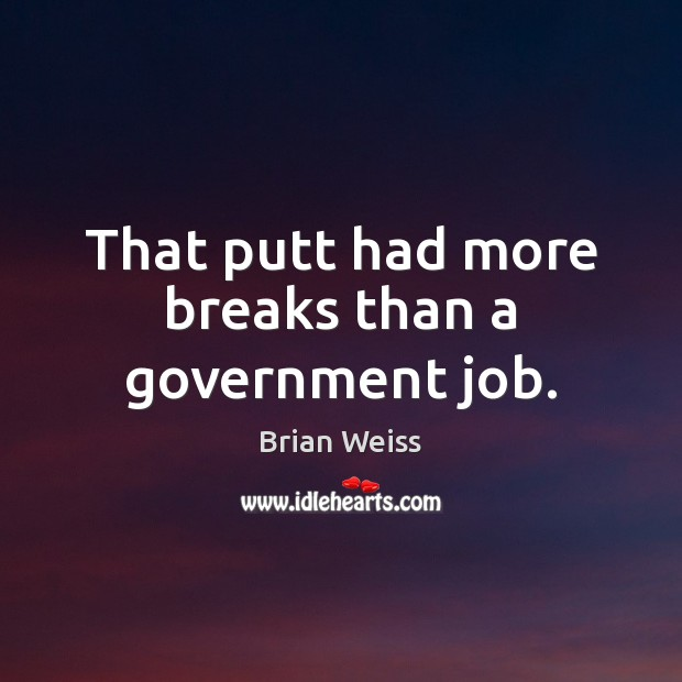 That putt had more breaks than a government job. Brian Weiss Picture Quote