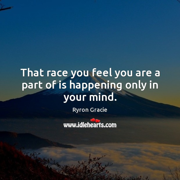 That race you feel you are a part of is happening only in your mind. Image
