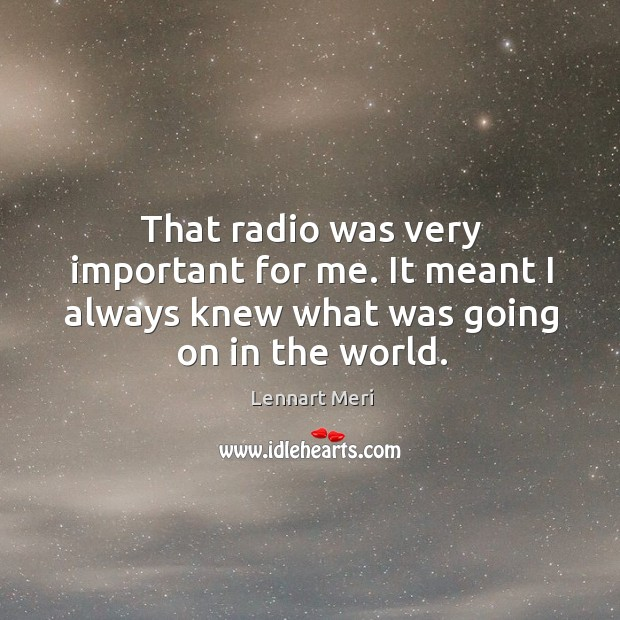 That radio was very important for me. It meant I always knew what was going on in the world. Image