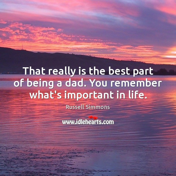 That really is the best part of being a dad. You remember what's important in life. Russell Simmons Picture Quote