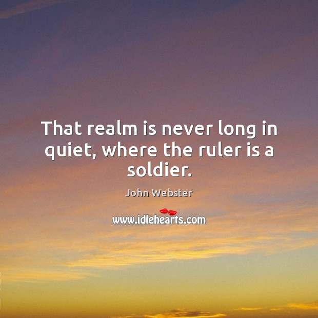 That realm is never long in quiet, where the ruler is a soldier. John Webster Picture Quote