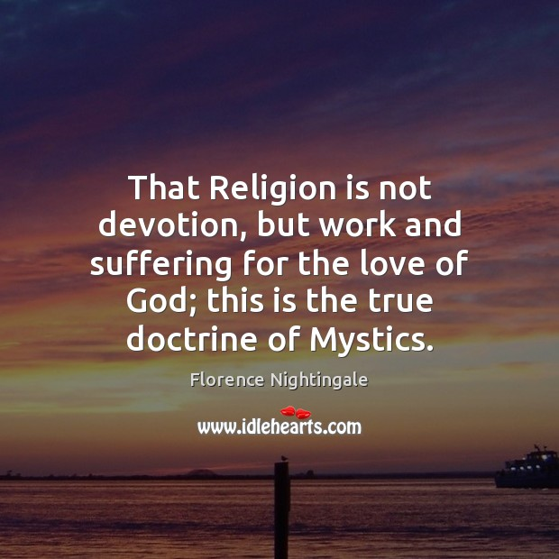 That Religion is not devotion, but work and suffering for the love Florence Nightingale Picture Quote