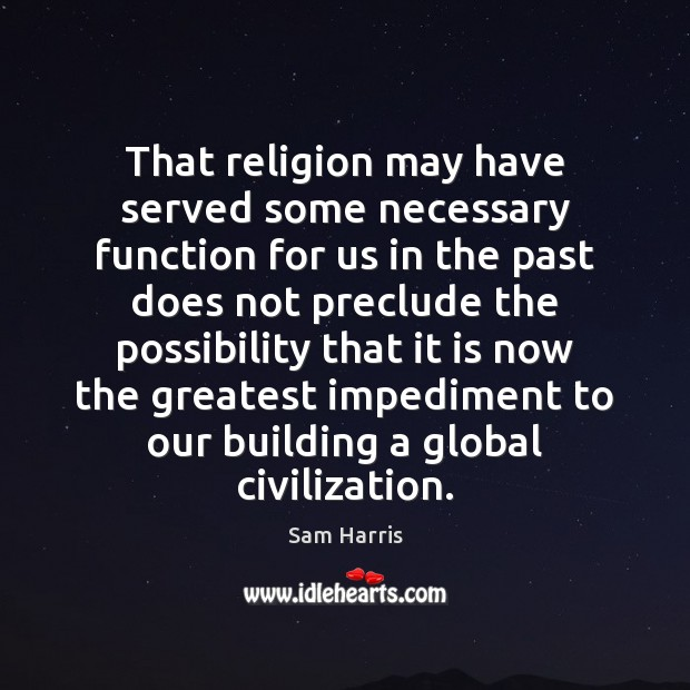 That religion may have served some necessary function for us in the Image
