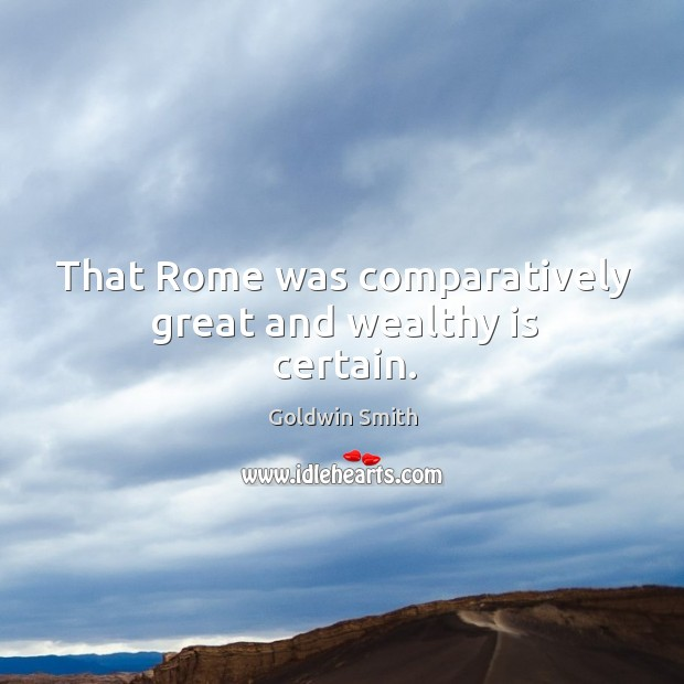 That rome was comparatively great and wealthy is certain. Image