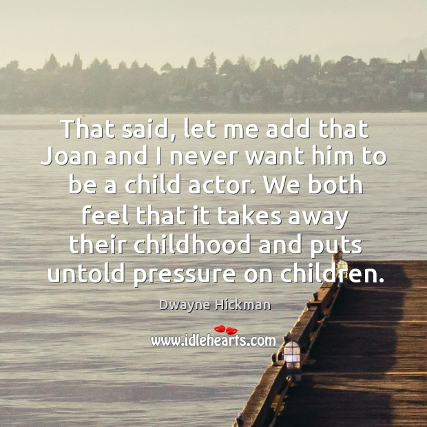 That said, let me add that joan and I never want him to be a child actor. Dwayne Hickman Picture Quote