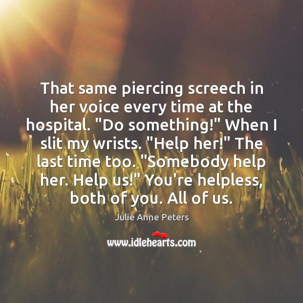 """That same piercing screech in her voice every time at the hospital. """" Julie Anne Peters Picture Quote"""