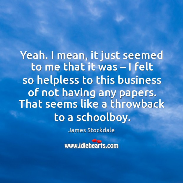 That seems like a throwback to a schoolboy. James Stockdale Picture Quote
