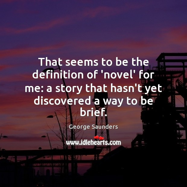 That seems to be the definition of 'novel' for me: a story George Saunders Picture Quote
