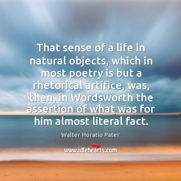 That sense of a life in natural objects, which in most poetry is but a rhetorical artifice Walter Horatio Pater Picture Quote