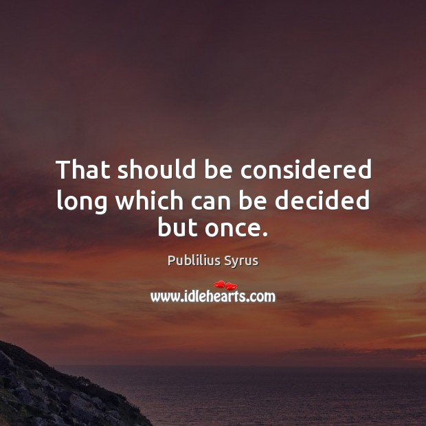 That should be considered long which can be decided but once. Publilius Syrus Picture Quote