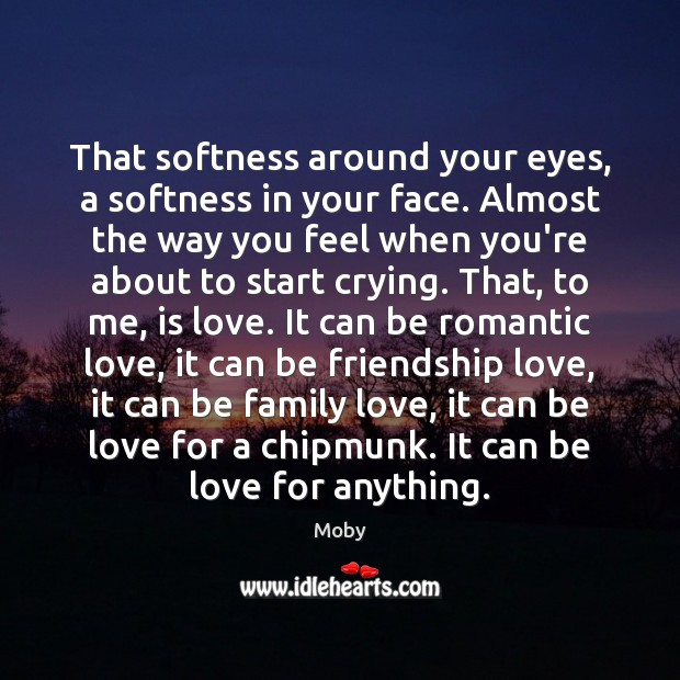 That softness around your eyes, a softness in your face. Almost the Romantic Love Quotes Image