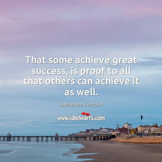 Image, That some achieve great success, is proof to all that others can achieve it as well.
