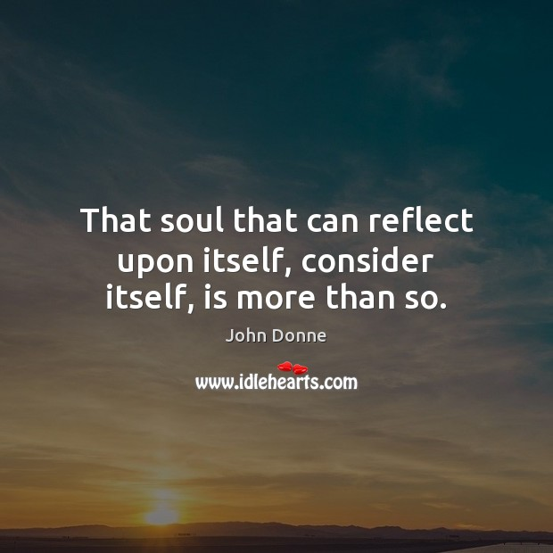 That soul that can reflect upon itself, consider itself, is more than so. Image