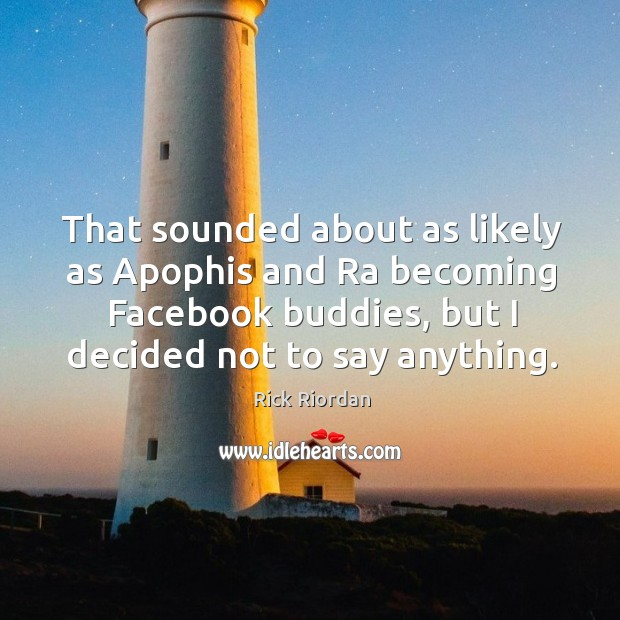 That sounded about as likely as Apophis and Ra becoming Facebook buddies, Rick Riordan Picture Quote