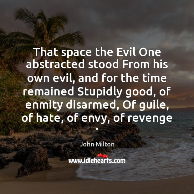 That space the Evil One abstracted stood From his own evil, and Image