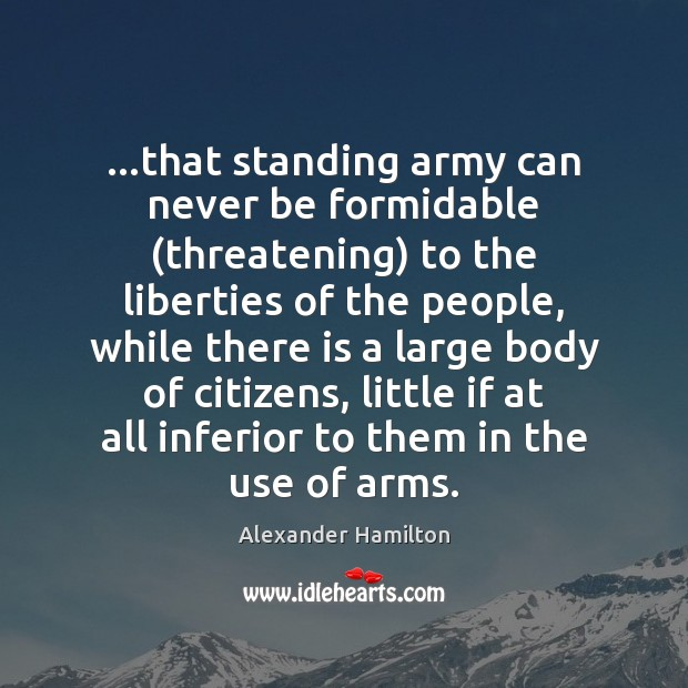 …that standing army can never be formidable (threatening) to the liberties of Alexander Hamilton Picture Quote