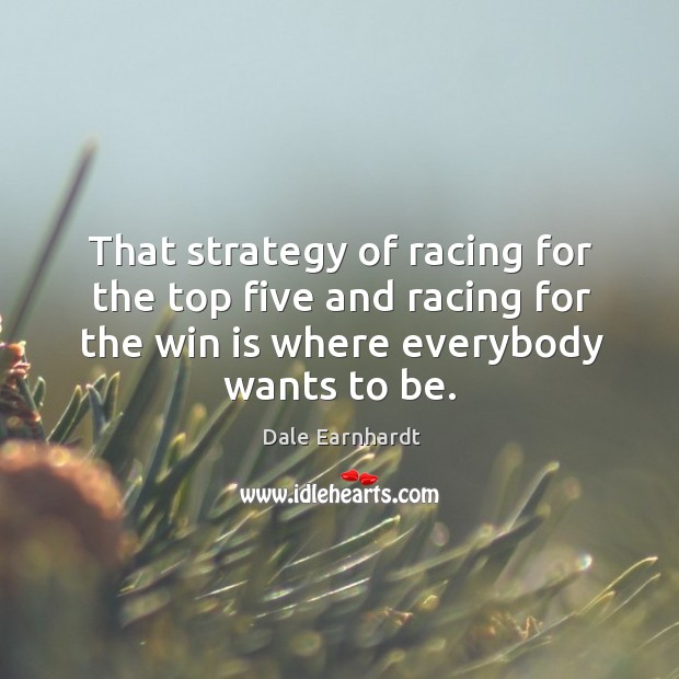 That strategy of racing for the top five and racing for the win is where everybody wants to be. Dale Earnhardt Picture Quote