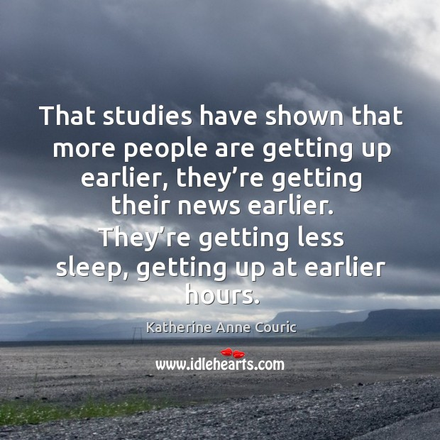 That studies have shown that more people are getting up earlier, they're getting their news earlier. Katherine Anne Couric Picture Quote