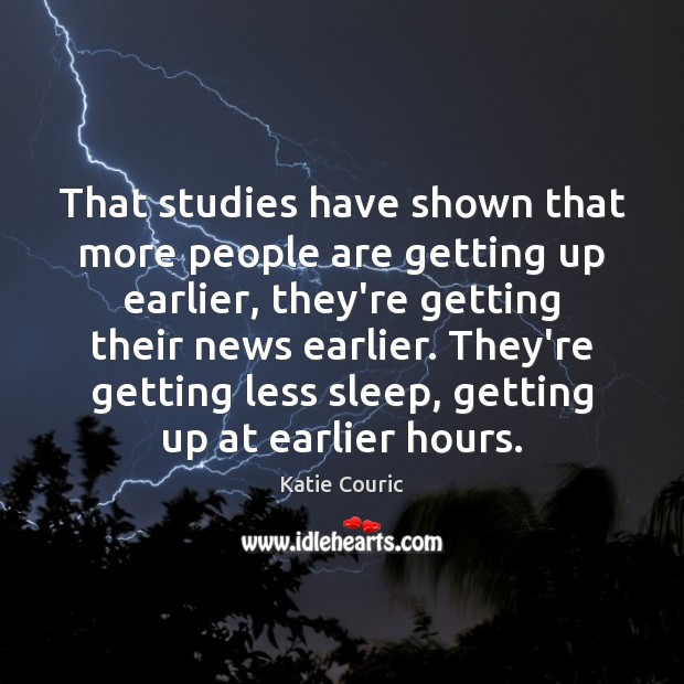 That studies have shown that more people are getting up earlier, they're Katie Couric Picture Quote