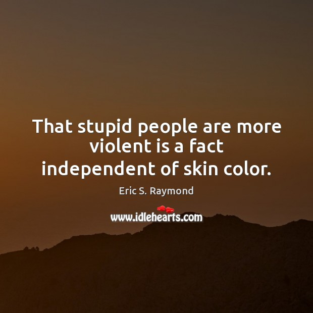 That stupid people are more violent is a fact independent of skin color. Eric S. Raymond Picture Quote