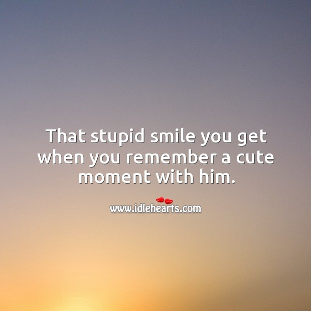 That stupid smile you get when you remember a cute moment with him. Image