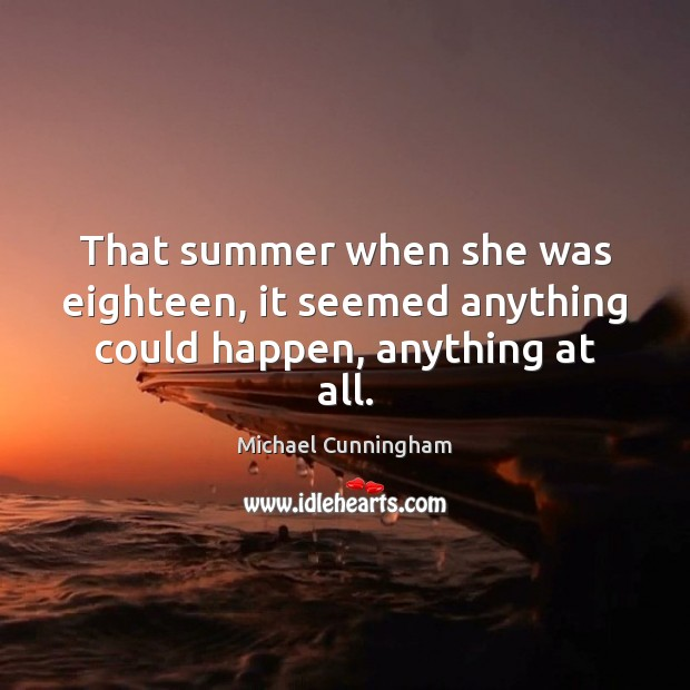 That summer when she was eighteen, it seemed anything could happen, anything at all. Michael Cunningham Picture Quote