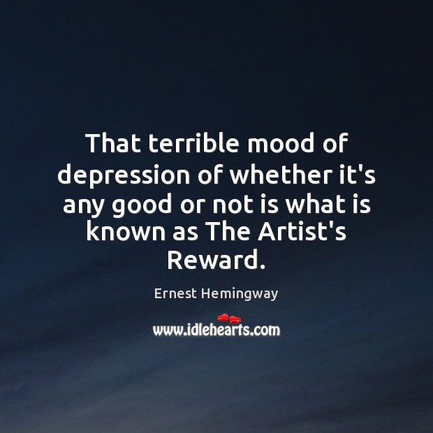 That terrible mood of depression of whether it's any good or not Ernest Hemingway Picture Quote