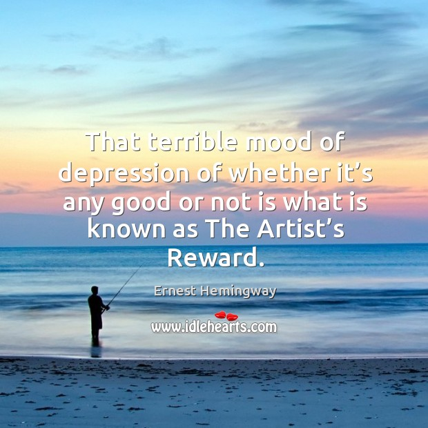 That terrible mood of depression of whether it's any good or not is what is known as the artist's reward. Image