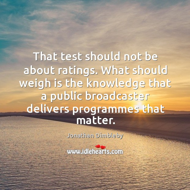 That test should not be about ratings. What should weigh is the knowledge that a public Jonathan Dimbleby Picture Quote
