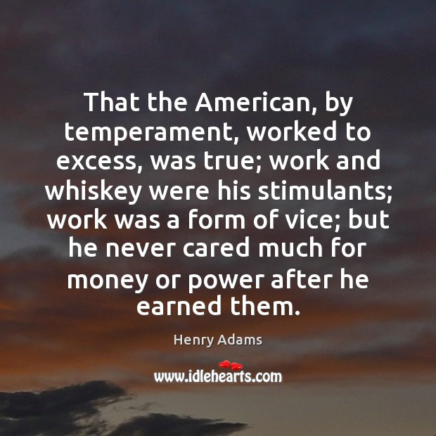 That the American, by temperament, worked to excess, was true; work and Henry Adams Picture Quote
