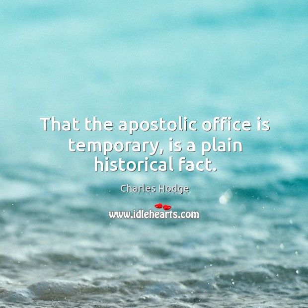 That the apostolic office is temporary, is a plain historical fact. Charles Hodge Picture Quote